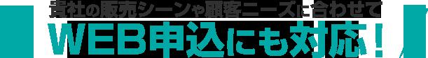 貴社の販売シーンや顧客ニーズに合わせてWEB申込にも対応!