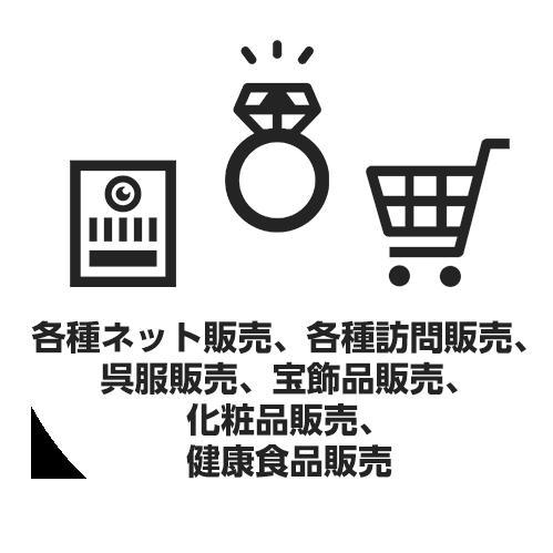各種ネット販売、各種訪問販売、呉服販売、宝飾品販売、化粧品販売、健康食品販売